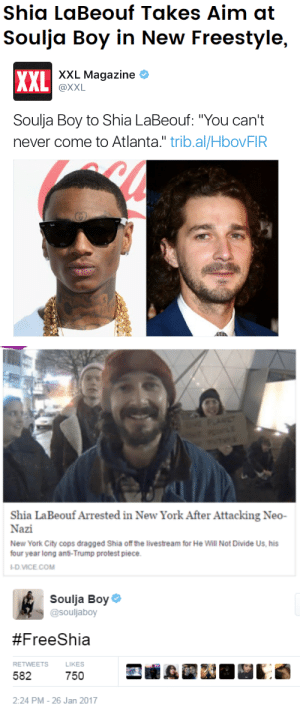 "disksystem:Soulja v LaBeouf character arc: Shia LaBeouf Takes Aim at  Soulja Boy in New Freestyle,   xXL Magazine  XXL  @XXL  Soulja Boy to Shia LaBeouf: ""You can't  never come to Atlanta."" trib.al/HbovFIR   VE PLANET  TE  Shia LaBeouf Arrested in New York After Attacking Neo-  Nazi  New York City cops dragged Shia of the livestream for He Will Not Divide Us, his  four year long anti-Trump protest piece  -D.VICE.COM   Soulja Boy  @souljaboy  #FreeShia  RETWEETS  LIKES  582  750  2:24 PM - 26 Jan 2017 disksystem:Soulja v LaBeouf character arc"