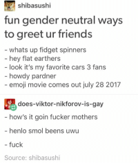will only greet my friends by saying henlo smol beens uwu because one of our group chats is named Smol Beans: shibasushi  fun gender neutral ways  to greet ur friends  whats up fidget spinners  hey flat earthers  look it's my favorite cars 3 fans  howdy pardner  emoji movie comes out july 28 2017  does-viktor-nikforov-is-gay  how's it goin fucker mothers  - henlo smol beens uwu  - fuck  Source: shibasushi will only greet my friends by saying henlo smol beens uwu because one of our group chats is named Smol Beans