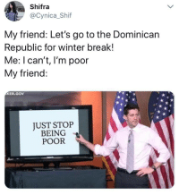 Winter, Break, and Dominican: Shifra  @Cynica_Shif  My friend: Let's go to the Dominican  Republic for winter break!  Me: I can't, I'm poor  My friend:  KER.GOv  JUST STOP  BEING  POOR