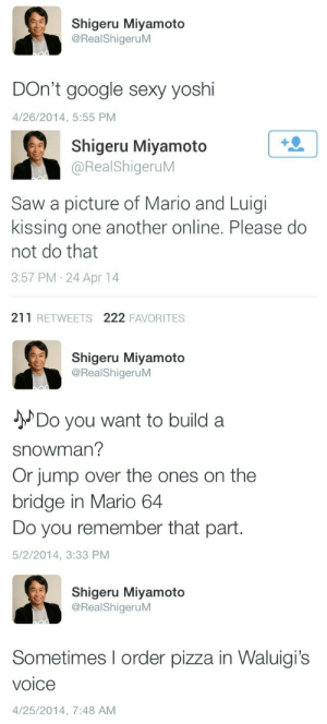 Google, Pizza, and Saw: Shigeru Miyamoto  @RealShigeruM  DOn't google sexy yoshi  4/26/2014, 5:55 PM   1  Shigeru Miyamoto  @RealShigeruM  Saw a picture of Mario and Luigi  kissing one another online. Please do  not do that  3:57 PM 24 Apr 14  211 RETWEETS 222 FAVORITES   Shigeru Miyamoto  @RealShigeruM  JDo you want to build a  snowman?  Or jump over the ones on the  bridge in Mario 64  Do you remember that part.  5/2/2014, 3:33 PM   Shigeru Miyamoto  @RealShigeruM  Sometimes I order pizza in Waluigi's  voice  4/25/2014, 7:48 AM
