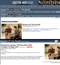 Doctor, Friends, and Google: SHİHtmt  DOCTOR WHO GUIDE  LATEST NEWS | STORY OF DOCTOR WHO EVENTS RELEASES COMPETITIONS REVIEWS GUIDE TYVIDW ABOUT US GB FORUM SEARCH:  Series Eleven [Season 37] (2018)  MAIN INDEX | SEASON INDEX | PRESS AND PUBLICITY | CAST UST CAST ROLES | PRODUCTION TEAM I PRODUCTION ROLES STATISTICS  Demons Of The Punjab  DEMONS OF THE PUNJAB  Demons Of The Punjab  Series Episode Number: 846  World Premiere: Sun 11 Nov 2018-10:00pm AST [BBC First] (Middle East)  First Broadcast Sun 11 Nov 2018- 7:01pm GMT [BBC One]  Running Time: 50 minutes 5 seconds  Demons Of The Punjab (series11,Epsode 60)  Last updated 10  Broadcast: Sunday 11th November 2018  10:00pm-10:50pm AST (19.00 GMT) PREIER  Presented with Arabic subtitles  BBC First  Google Calendar  Featuring: Jodie Whittaker, Tosin Cole, Mandip Gill, Bradley Walsh, Hamza Jeetooa, Amita Suman.  Shane Zaza  India, 1947. The Doctor and her friends arrive in the Punjab as the country is being torn  apart. While Yaz attempts to discover her grandmother's hidden history, the Doctor  discovers demons haunting the land. Who are they and what do they want? 6/10  SYNOPSIS SoURCE: BBC WORLDWIDE WEBSITE SCR  BROADCAST SOURCE: BB