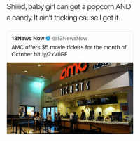 Candy, Memes, and Thank You: Shiid, baby girl can get a popcorn AND  a candy. It ain't tricking cause I got it.  13News Now@13NewsNow  AMC offers $5 movie tickets for the month of  October bit.ly/2xVliGF  ARor  Thank You for Sour patch