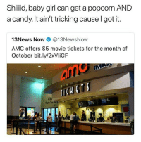 Candy, Memes, and News: Shiiid, baby girl can get a popcorn AND  a candy. It ain't tricking cause I got it.  1 3 News Now● @13NewsNow  AMC offers $5 movie tickets for the month of  October bit.ly/2xVliGF  ARor  Thank You for y 😂😂😂