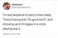 """Lit, Party, and Gone: shikamaru  @dancekotadance  I'm real skeptical of party invites lately.  Tired of being told """"its gone be lit"""" and  showing up to 6 niggas in a circle  playing bop it  10/21/17, 9:17 PM For real tho 😂💯 https://t.co/gG3QJLGdra"""