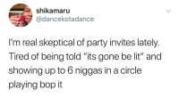 "Blackpeopletwitter, Lit, and Party: shikamaru  @dancekotadance  I'm real skeptical of party invites lately.  Tired of being told ""its gone be lit"" and  showing up to 6 niggas in a circle  playing bop it tWiSt ThAt sHiT 😤 (via /r/BlackPeopleTwitter)"