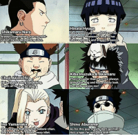 Shikamaru Nara  Always complaining, has no mot  vation. He sa bellyaching idiot  Oil Akimichi  Helsel  always eating something  That's allie Sata fatidiot.  Ino Yamanaka  hes always fighting with Sakura-chan.  Shes her  Sasuke crazy idiot.  Hinata Hyuga  Shesaweird person who turns her  eyeskawaywheneverulookether.  She sagloomy and shygirlAlguess  Kibalnuzuka&Akamaru  Theyre louder than Iram! He always  brings his dog and hasta bossy look.  any annoys me!  A Shino Aburame  As for this guy ireallydont get him!  He's a type I'm not good with Naruto roasting the side characters