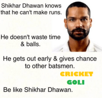 Memes, Cricket, and 🤖: Shikhar Dhawan knows  that he can't make runs.  He doesn't Waste time  & balls.  He gets out early & gives chance  to other batsmen.  CRICKET  COLI  Be like Shikhar Dhawan.
