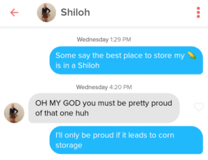 I've been really embracing the cornyness of my pick-up lines recently: Shiloh  Wednesday 1:29 PM  Some say the best place to store my  is in a Shiloh  Wednesday 4:20 PM  OH MY GOD you must be pretty proud  of that one huh  I'll only be proud if it leads to corn  storage I've been really embracing the cornyness of my pick-up lines recently