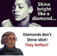 Be Like, Meme, and Memes: Shine  bright  like a  diamond...  Diamonds don't  Shine idiot!  They Reflect! Twitter: BLB247 Snapchat : BELIKEBRO.COM belikebro sarcasm meme Follow @be.like.bro