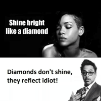 Memes, Diamond, and 🤖: Shine bright  like a diamond  Diamonds don't shine,  they reflect idiot! 😂😂hait 😂😂