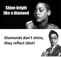 Diamond, Shinee, and Diamonds: Shine bright  like a diamond  Diamonds don't shine,  they reflect idiot!
