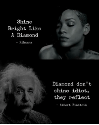 Albert Einstein, Rihanna, and Diamond: Shine  Bright Like  A Diamond  - Rihanna  Diamond don't  shine idiot,  they reflect  - Albert Einstein