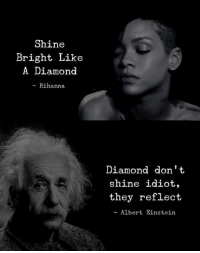 Albert Einstein, Rihanna, and Diamond: Shine  Bright Like  A Diamond  - Rihanna  Diamond dont  shine idiot,  they reflect  - Albert Einstein