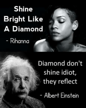 Albert Einstein, Rihanna, and Diamond: Shine  Bright Like  A Diamond  Rihanna  Diamond don't  shine idiot,  they reflect  Albert Einstein Shots fired