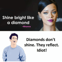 Diamond, Shinee, and Diamonds: Shine bright like  a diamond  Rihanna  Diamonds don't  shine. They reflect.  Idiot!