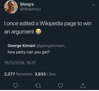 """Blackpeopletwitter, Facts, and Petty: Shing'e  @iWakonyu  l once edited a Wikipedia page to win  an argument  George Kimani @georgekimani  how petty can you get?  18/12/2018, 16:37  2,277 Retweets 3,933 Likes """"Don't ever question my facts again!"""" (via /r/BlackPeopleTwitter)"""