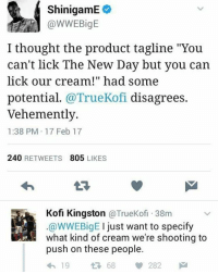 """Loads and loads of that booty cream: ShinigamE  I thought the product tagline """"You  can't lick The New Day but you can  lick our cream!"""" had some  potential  @TrueKofi disagrees  vehemently  1:38 PM 17 Feb 17  240  RETWEETS  805  LIKES  Kofi Kingston  a TrueKofi 38m  I just want to specify  WWEBigE  what kind of cream we're shooting to  push on these people.  282  19 Loads and loads of that booty cream"""