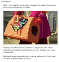 Memes, Period, and 🤖: shinobicyrus  Clearly l am really slow on the uptake, because l just realized if you look at  the buttons on Honey Lemon's purse:  Those are the abbreviations for elements on the periodic table. Honey  doesn't just go into battle, push a button, and have it spit out a pre-made  chemical ball.  She literally encounters an obstacle, comes up with a solution in her head,  and types up a formula for it on the fly.