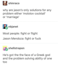 BORTLES!: shinraco  why are jason's only solutions for any  problem either 'molotov cocktail'  or 'marriage  nbjanet  Most people: fight or flight  Jason Mendoza: fight or fuck  shellstrapon  He's got the the face of a Greek god  and the problem solving ability of one  too BORTLES!