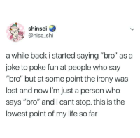 "Life, Lost, and Irony: shinsei  @nise shi  a while back i started saying ""bro"" as a  joke to poke fun at people who say  ""bro"" but at some point the irony was  lost and now I'm just a person who  says ""bro"" and I cant stop. this is the  lowest point of my life so far Oh no, bro."