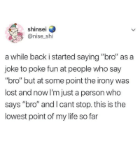 "Life, Lost, and Irony: shinsei  @nise shi  a while back i started saying ""bro"" as a  joke to poke fun at people who say  ""bro"" but at some point the irony was  lost and now I'm just a person who  says ""bro"" and I cant stop. this is the  lowest point of my life so far"