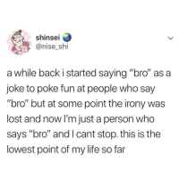 "Life, Memes, and Lost: shinsei  @nise_shi  a while back i started saying ""bro"" as a  joke to poke fun at people who say  ""bro"" but at some point the irony was  lost and now I'm just a person who  says ""bro"" and l cant stop. this is the  lowest point of my life so far Bro... I felt this..."