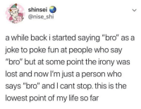 "Funny, Life, and Lost: shinsei  @nise_shi  a while back i started saying ""bro"" as a  joke to poke fun at people who say  ""bro"" but at some point the irony was  lost and now I'm just a person who  says ""bro"" and I cant stop. this is the  lowest point of my life so far Bro.."