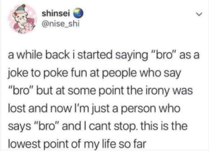 "Life, Lost, and Irony: shinsei  @nise_shi  a while back i started saying ""bro"" as a  joke to poke fun at people who say  ""bro"" but at some point the irony was  lost and now I'm just a person who  says ""bro"" and I cant stop. this is the  lowest point of my life so far 🅱️ro 🅱️ruh"