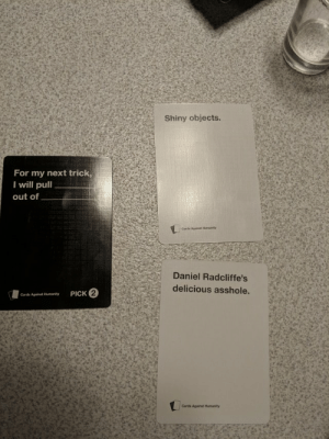 Cards Against Humanity, Pull Out, and Humanity: Shiny objects  For my next trick,  I will pull  out of  Cariie Agsinst Hrnarity  Daniel Radcliffe's  delicious asshole.  2  PICK  Cards Against Humanity  Cards Against Humanity Oh yes daddy