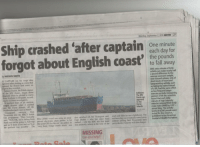 """Belgium, England, and Fall: Ship crashed 'after captai  forgot about English co torrnary  Monday, September 2, 2013 METRO 27  One minute  each day for  to fall away  9the pounds  ONE extra minute of brisk  activity can make nearly half  a pound difference to  average woman's weight,  new research shows. Lots of  short bouts of heart and  lung-working activity, such  as taking the stairs instead  of a lift, had the same effect  by HAYDEN SMITH  A CAPTAIN ran his cargo ship  aground after plotting a course that  ignored the British land mass, an  Tadeusz Dudek, the Polish skipper  of the MV Danio, forgot about  England when he plotted a course  from Scotland to Belgium, accord-  ing to accident investigators.  0  less frequent longer  Collision: exercise periods Comparing  The MV  sparked fears of an environ-  Danio ranwomen of 5ft 5in, scientists  91O  found that each daily  meotal disaster when it crashed  into the Farne Islands, off the  Northumberland coast in March.  minute of high intensity  exercise reduced their body  Islands  Coastguard surveyor Alan  Thompson told the BBC's Inside  Out programme: They basically  said, """"Well, OK, we're sailing from 80m (260ft) vessel was using an unap- also switched off, Mr Thompson said. crash and failed to see a lighthouse. The  Perth and we're going to Antwerp proved electronic chart plotter a bit Capt Dudek - who has since been stricken ship  and we'll draw a line and we'll go like your GPS for the car, he added. Its sacked - told the BBC his first mate without spilling fuel. Prosecutors have  the quickest way possible"""""""" The very basic bridge watch alarm' was was probably asleep at the time of the yet to decide if anyone will face charges.  mass index (BMI) by 0.07-  levels of 4,500 people were  Journal of Health Promotion.  ICTURE ALANabout 180g. The activity  HEWITT  tested for the research,  published in the American  was eventually towed away  MISSING  Can you help? syrahkiyaiyu:  How do you just """"forget"""" about Englan"""