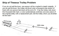 Ship of Theseus Trolley Problem  If you do not pull the lever, one person will be crushed to death instantly. If  you do pull the lever, the trolley will divert onto a thousand-mile stretch of  track with one person tied down at the end of it. If as the trolley rolls down  this thousand-mile track  a crew systematicaly switches out every piece of  the original trolley with a replacement part, did the trolley which you diverted  kill the man?  1000 miles This one is pure gold, @Max Tohline! Holy shit ..