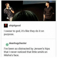 God, Memes, and Supernatural: shipitgood  I swear to god, it's like they do it on  purpose.  deanhugchester  I've been so distracted by Jensen's hips  that I never noticed that little smirk on  Misha's face. spn Supernatural spnfamily jaredpadalecki jensenackles mishacollins sam dean winchesters castiel destiel fandom ship otp