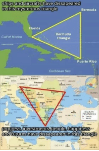 Jordans, Progressive, and Bermuda: ships and aircrafts have dissapeared  in this mysterious triangle  Bermuda  Florida  Bermuda  Gulf of Mexico  Triangle  Tropic of Cance  Puerto Rico  Caribbean Sea  SLOVAKIA  Vienna  A UKRAINE  Caen  AUSTRIA HUNGARY  ROMANIA  Buehar  RUSSIA  BULGARIA  TALY  O Sofia  Naples  BALKAN  Ankara PENINSULA  TURKEY  Tunis  progress investments, people happiness IA  and futures have dissapeared in this triangle  o Amman  JORDAN SAUDI  LIBYA  EGYPT  ARABIA Squat to freedom