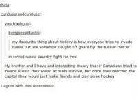 Hockey, Memes, and Trash: shiria:  curiouserandcuriouser:  your trash gold:  beingspooktastic:  my favourite thing about history is how everyone tries to invade  russia but are somehow caught off guard by the russian winter  in soviet russia country fight for you  My brother and I have and interesting theory that if Canadians tried to  invade Russia they would actually survive, but once they reached the  capitol they would just make friends and play some hockey  I agree with this assessment.
