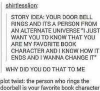 "I would cry ~MysteryMarie: shirtlesslion.  STORY IDEA: YOUR DOOR BELL  RINGS AND ITS A PERSON FROM  AN ALTERNATE UNIVERSE ""I JUST  WANT YOU TO KNOW THAT YOU  ARE MY FAVORITE BOOK  CHARACTER AND I KNOW HOW IT  ENDS AND I WANNA CHANGE IT""  WHY DID YOU DO THAT TO ME  plot twist: the person who rings the  doorbell is your favorite book character I would cry ~MysteryMarie"