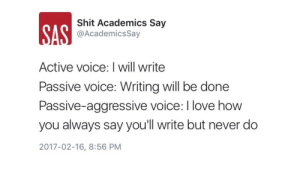 academicssay:On social media procrastination in academia   FAZ   http://blogs.faz.net/blogseminar/vive-la-procrastination: Shit Academics Say  @AcademicsSay  Active voice: I will write  Passive voice: Writing will be done  Passive-aggressive voice: I love how  you always say you'll write but never do  2017-02-16, 8:56 PM academicssay:On social media procrastination in academia   FAZ   http://blogs.faz.net/blogseminar/vive-la-procrastination