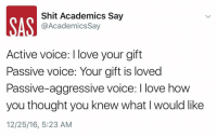 Passive Aggressive: Shit Academics Say  AN @Academics say  Active voice: love your gift  Passive Voice: Your gift is loved  Passive-aggressive voice: I love how  you thought you knew what l would like  12/25/16, 5:23 AM