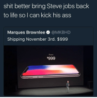 steve jibs never washed his ass: shit better bring Steve jobs back  to life so I can kick his ass  Marques Brownlee @MKBHD  Shipping November 3rd. $999  From steve jibs never washed his ass