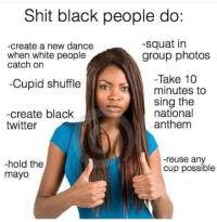 Where's the lie tho, fam?: Shit black people do:  -squat in  -create a new dance  when white people  group photos  catch on  Take 10  Cupid shuffle  minutes to  sing the  national  -create black  anthem  twitter  reuse any  hold the  Cup possible  mayo Where's the lie tho, fam?