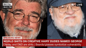Disney, News, and Shit: Shit City  08:31 PM  LIVE  BREAKING NEWS  WORLD SHITS ON CREATIVE HAIRY DUDES NAMED GEORGE  Disney and D&D are shits | Beards/glasses symbolize vulnerability Pour one out for my homies....