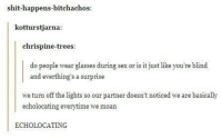 Loud in bed for a reason: shit-happens-bitchachos:  kotturstjarna  chrispine-trees  do people wear glasses during sex or is it just like you're blind  and everthing's a surprise  we turn off the lights so our partner doesn't noticed we are basically  echolocating everytime we moan  ECHOLOCATING Loud in bed for a reason