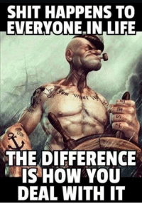 deal with it: SHIT HAPPENS TO  EVERYONEINLIFE  THE DIFFERENCE  IS HOW YOU  DEAL WITH IT