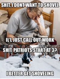 SHIT, I DONT WANT TO SHOVEL  ILL JUST CALL OUT WORK  SHITPATRIOTSSTARTAT3P  I BETTER GET SHOVELING A true New Englander