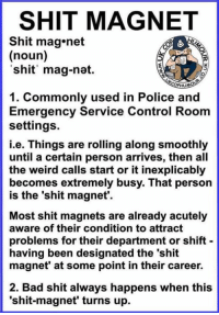 Thanks Levi Smith! http://bit.ly/TPBGames: SHIT MAGNET  Shit mag net  (noun)  shit mag-nat.  1. Commonly used in Police and  Emergency Service Control Room  settings.  i.e. Things are rolling along smoothly  until a certain person arrives, then all  the weird calls start or it inexplicably  becomes extremely busy. That person  is the 'shit magnet'.  Most shit magnets are already acutely  aware of their condition to attract  problems for their department or shift  having been designated the 'shit  magnet' at some point in their career.  2. Bad shit always happens when this  'shit-magnet' turns up. Thanks Levi Smith! http://bit.ly/TPBGames