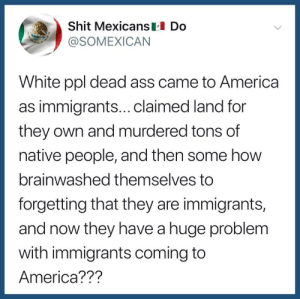 Dead ass: Shit Mexicans Do  @SOMEXICAN  White ppl dead ass came to America  as immigrants...claimed land for  they own and murdered tons of  native people, and then some how  brainwashed themselves to  forgetting that they are immigrants,  and now they have a huge problem  with immigrants coming to  America??? Dead ass