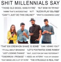 "Fam, Fire, and Funny: SHIT MILLENNIALS SAY  ""THOSE OLD SKOOL VANS R FIRE"" ""BUT MOM I'M TRYING""  ""HMMM THAT'S INTERESTING"" NUT! ""ALEXA PLAY 90s R&B""  ""CAN'T I JUST DO THIS ONLINE?"" ""WHATS A BUSINESS CARD""  ""THAT $30 EREWHON SHAKE IS BOMB"" ""CAN I VENMO YOU?""  ""IT'S ALLABOUT BRANDING"" ""LET'S POSTMATES SOME RAMEN""  ""JUST LOOKING THANKS"" ""WAIT.. .ELECTION DAY WAS YESTERDAY?""  ""TOMORROW I PROMISE"" ""I NEED AN INTERN"" ""FUCK OFF GRANDMA""  THAT SEEMS LIKE ALOT OF WORK"" ""THE STRUGGLE IS REAL FAM""  13 I I'M OFFENDED BY THIS"