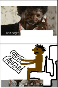 shit: shit negro  thats all you had to say