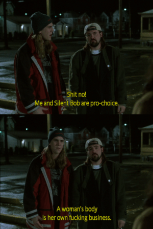 Bitch, Fucking, and Jay: Shit no!  Me and Silent Bob are pro-choice.   UKE  A woman's body  is her own fucking business. yo-she-bitch:  Jay and Silent Bob fucking get it.