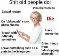 "Old People: Shit old people do.  Piss themselves  Casual racism  Die  Do ""old people"" stock  photo shoots  Have  Breath with  memories  difficulty  sometimes  Order things  Leave battenberg cake on a  from  plate in the living room  teleshopping  channels"