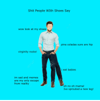 """<p>[<a href=""""https://www.reddit.com/r/surrealmemes/comments/7p0vfc/oh_no_oh_mama/"""">Src</a>]</p>: Shit People WIth Shoes Say  wow look at my shoes  pina coladas sure are hip  virginity rocks!  i eat babies  im sad and memes  are my only escape  from reality  oh no oh mama!  Ive sprouted a new leg! <p>[<a href=""""https://www.reddit.com/r/surrealmemes/comments/7p0vfc/oh_no_oh_mama/"""">Src</a>]</p>"""